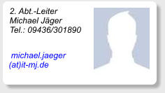 2. Abt.-Leiter Michael Jäger Tel.: 09436/301890      michael.jaeger    (at)it-mj.de